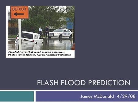 FLASH FLOOD PREDICTION James McDonald 4/29/08. Introduction - Relevance  90% of all national disasters are weather and flood related  Central Texas.