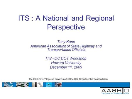 ITS : A National and Regional Perspective Tony Kane American Association of State Highway and Transportation Officials ITS –DC DOT Workshop Howard University.