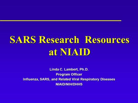 SARS Research Resources at NIAID Linda C. Lambert, Ph.D. Program Officer Influenza, SARS, and Related Viral Respiratory Diseases NIAID/NIH/DHHS.