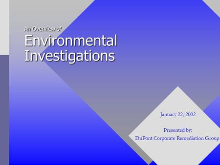 An Overview of Environmental Investigations January 22, 2002 Presented by: DuPont Corporate Remediation Group.