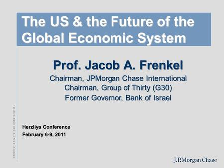 J.P.Morgan Chase Herzliya Conference February 6-9, 2011 S T R I C T L Y P R I V A T E A N D C O N F I D E N T I A L The US & the Future of the Global Economic.