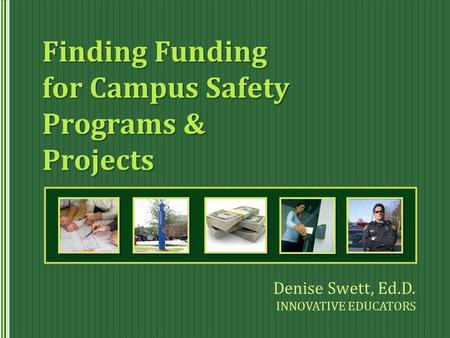 Finding Funding for Campus Safety Programs & Projects Denise Swett, Ed.D. INNOVATIVE EDUCATORS.