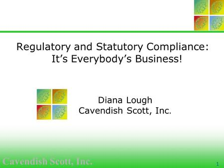 Cavendish Scott, Inc. 1 Regulatory and Statutory Compliance: It's Everybody's Business! Diana Lough Cavendish Scott, Inc.