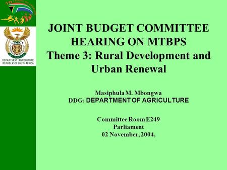 DEPARTMENT: AGRICULTURE REPUBLIC OF SOUTH AFRICA JOINT BUDGET COMMITTEE HEARING ON MTBPS Theme 3: Rural Development and Urban Renewal Masiphula M. Mbongwa.
