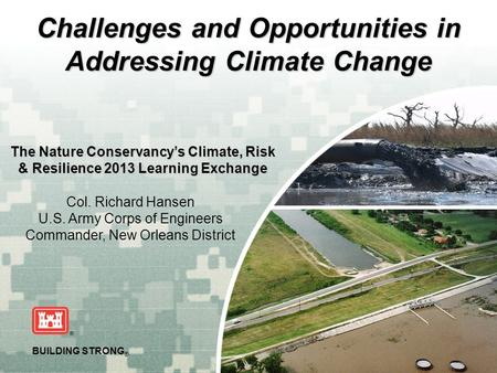 US Army Corps of Engineers BUILDING STRONG ® The Nature Conservancy's Climate, Risk & Resilience 2013 Learning Exchange Col. Richard Hansen U.S. Army Corps.
