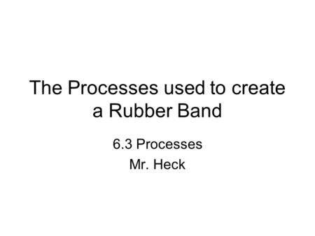 The Processes used to create a Rubber Band 6.3 Processes Mr. Heck.