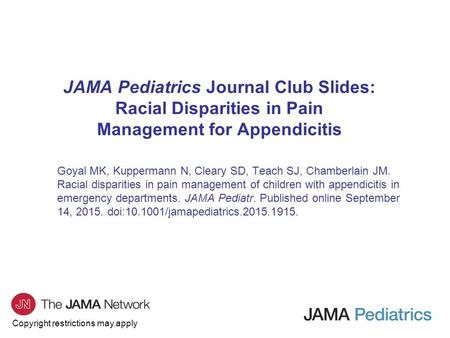 Copyright restrictions may apply JAMA Pediatrics Journal Club Slides: Racial Disparities in Pain Management for Appendicitis Goyal MK, Kuppermann N, Cleary.