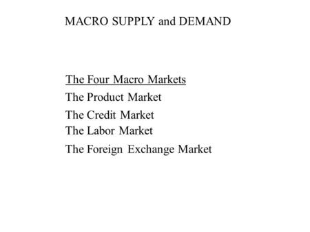 MACRO SUPPLY and DEMAND The Four Macro Markets The Product Market The Credit Market The Labor Market The Foreign Exchange Market.