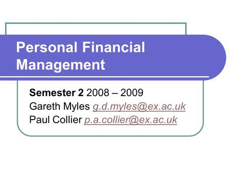 Personal Financial Management Semester 2 2008 – 2009 Gareth Myles Paul Collier