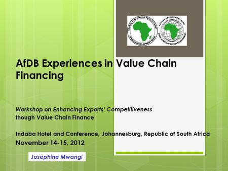 AfDB Experiences in Value Chain Financing Workshop on Enhancing Exports' Competitiveness though Value Chain Finance Indaba Hotel and Conference, Johannesburg,