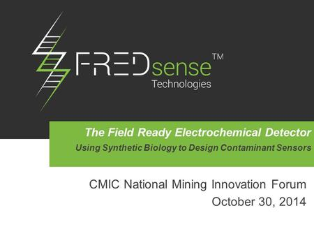 CMIC National Mining Innovation Forum October 30, 2014 The Field Ready Electrochemical Detector Using Synthetic Biology to Design Contaminant Sensors.