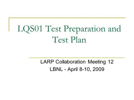 LQS01 Test Preparation and Test Plan LARP Collaboration Meeting 12 LBNL - April 8-10, 2009.