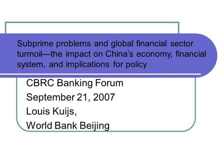CBRC Banking Forum September 21, 2007 Louis Kuijs, World Bank Beijing Subprime problems and global financial sector turmoil—the impact on China's economy,