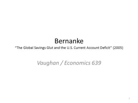 "Bernanke ""The Global Savings Glut and the U.S. Current Account Deficit"" (2005) Vaughan / Economics 639 1."