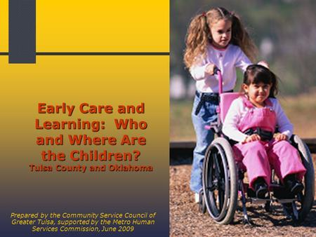 1 Early Care and Learning: Who and Where Are the Children? Tulsa County and Oklahoma Prepared by the Community Service Council of Greater Tulsa, supported.