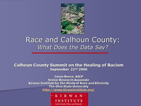 Race and Calhoun County: What Does the Data Say? Calhoun County Summit on the Healing of Racism September 22 nd 2006 Jason Reece, AICP Senior Research.