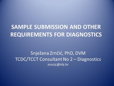 SAMPLE SUBMISSION AND OTHER REQUIREMENTS FOR DIAGNOSTICS Snježana Zrnčić, PhD, DVM TCDC/TCCT Consultant No 2 – Diagnostics