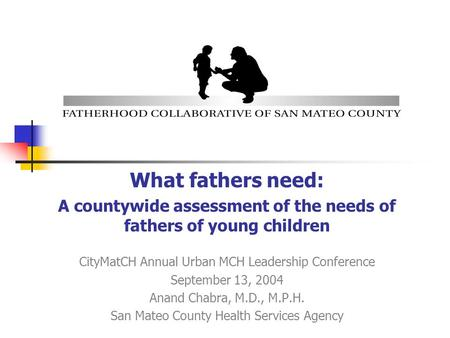 What fathers need: A countywide assessment of the needs of fathers of young children CityMatCH Annual Urban MCH Leadership Conference September 13, 2004.