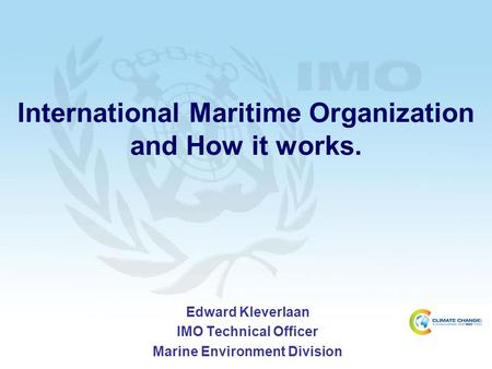 International Maritime Organization and How it works. Edward Kleverlaan IMO Technical Officer Marine Environment Division.