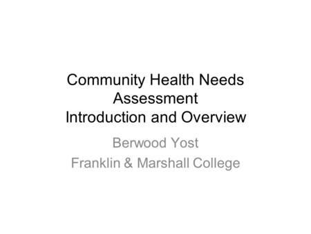 Community Health Needs Assessment Introduction and Overview Berwood Yost Franklin & Marshall College.