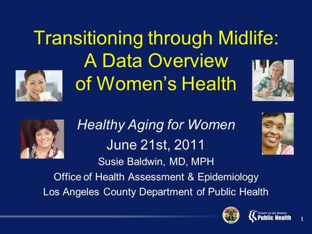 Transitioning through Midlife: A Data Overview of Women's Health Healthy Aging for Women June 21st, 2011 Susie Baldwin, MD, MPH Office of Health Assessment.