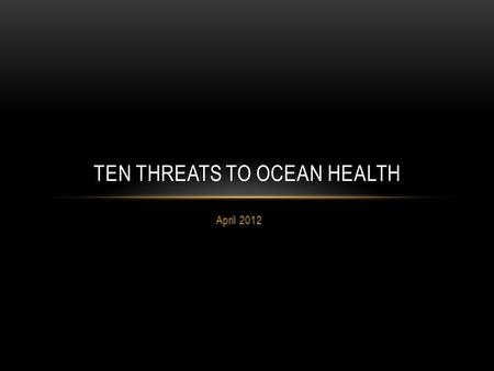 April 2012 TEN THREATS TO OCEAN HEALTH. GLOBAL CLIMATE CHANGE Sea levels rise Temperature rises Storms, floods, weather Current patterns Coral bleaching.