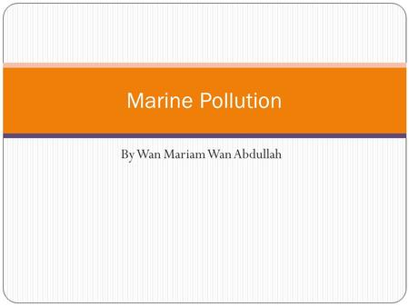 By Wan Mariam Wan Abdullah Marine Pollution. Introduction by man, directly or indirectly of substances or energy into the marine environment (including.