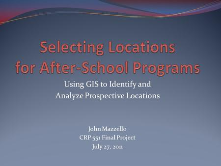Using GIS to Identify and Analyze Prospective Locations John Mazzello CRP 551 Final Project July 27, 2011.