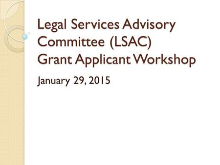 Legal Services Advisory Committee (LSAC) Grant Applicant Workshop January 29, 2015.
