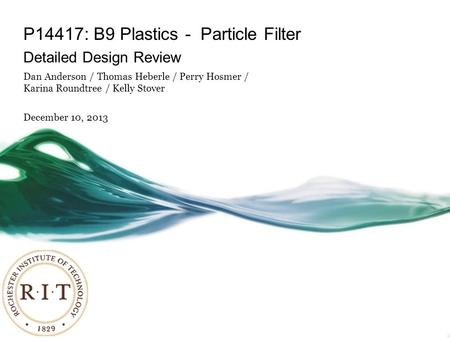 P14417: B9 Plastics - Particle Filter Detailed Design Review Dan Anderson / Thomas Heberle / Perry Hosmer / Karina Roundtree / Kelly Stover December 10,