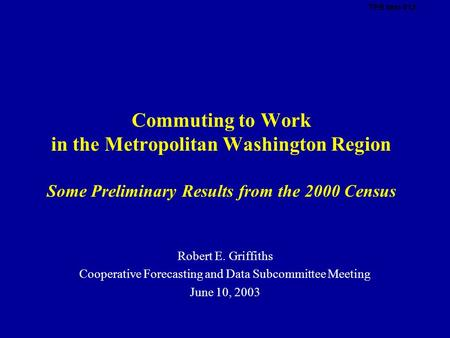 Commuting to Work in the Metropolitan Washington Region Some Preliminary Results from the 2000 Census Robert E. Griffiths Cooperative Forecasting and Data.