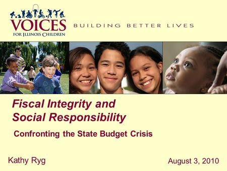Fiscal Integrity and Social Responsibility Confronting the State Budget Crisis August 3, 2010 Kathy Ryg.