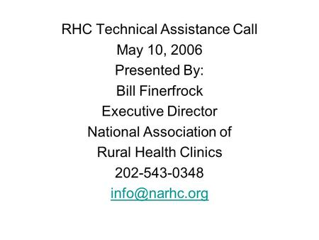 RHC Technical Assistance Call May 10, 2006 Presented By: Bill Finerfrock Executive Director National Association of Rural Health Clinics 202-543-0348