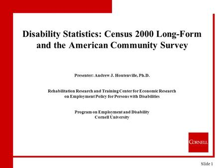 Disability Statistics: Census 2000 Long-Form and the American Community Survey Presenter: Andrew J. Houtenville, Ph.D. Rehabilitation Research and Training.