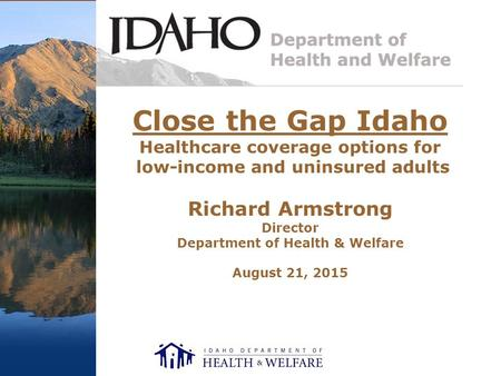 Close the Gap Idaho Healthcare coverage options for low-income and uninsured adults Richard Armstrong Director Department of Health & Welfare August 21,