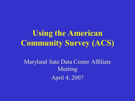 Using the American Community Survey (ACS) Maryland Sate Data Center Affiliate Meeting April 4, 2007.