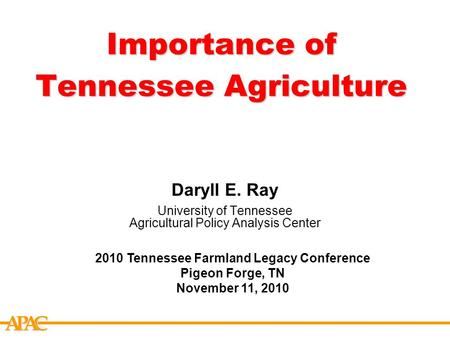 APCA Importance of Tennessee Agriculture Daryll E. Ray University of Tennessee Agricultural Policy Analysis Center 2010 Tennessee Farmland Legacy Conference.