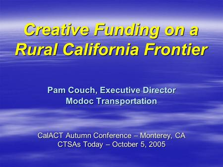 Creative Funding on a Rural California Frontier Pam Couch, Executive Director Modoc Transportation CalACT Autumn Conference – Monterey, CA CTSAs Today.
