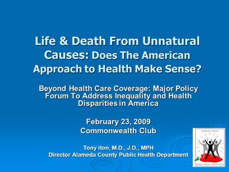 Life & Death From Unnatural Causes: Does The American Approach to Health Make Sense? Beyond Health Care Coverage: Major Policy Forum To Address Inequality.