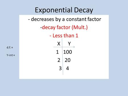 Exponential Decay - decreases by a constant factor -decay factor (Mult.) - Less than 1 X Y 1100 220 34 d.f. = Y-int =
