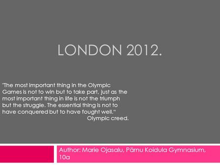 LONDON 2012. Author: Marie Ojasalu, Pärnu Koidula Gymnasium, 10a The most important thing in the Olympic Games is not to win but to take part, just as.