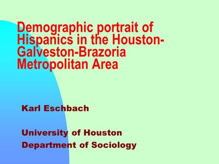 Demographic portrait of Hispanics in the Houston- Galveston-Brazoria Metropolitan Area Karl Eschbach University of Houston Department of Sociology.