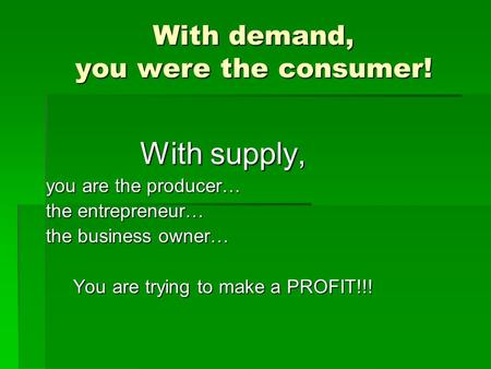 With demand, you were the consumer! With supply, you are the producer… the entrepreneur… the business owner… You are trying to make a PROFIT!!!