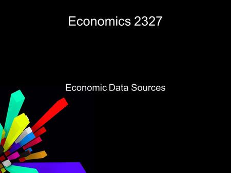Economics 2327 Economic Data Sources. DataFerrett Federal Reserve System United State Census Bureau of Economic Analysis U.S. Labor Department.
