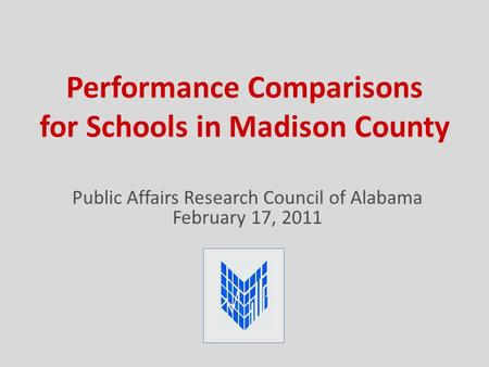 Performance Comparisons for Schools in Madison County Public Affairs Research Council of Alabama February 17, 2011.