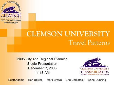 CLEMSON UNIVERSITY Travel Patterns 2005 City and Regional Planning Studio Presentation December 7, 2005 11:15 AM Scott Adams Ben Boyles Mark Brown Erin.