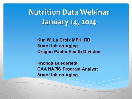 Nutrition Data Webinar January 14, 2014 Kim W. La Croix MPH, RD State Unit on Aging Oregon Public Health Division Rhonda Buedefeldt OAA NAPIS Program Analyst.