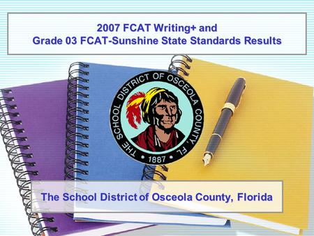 2007 FCAT Writing+ and Grade 03 FCAT-Sunshine State Standards Results The School District of Osceola County, Florida.