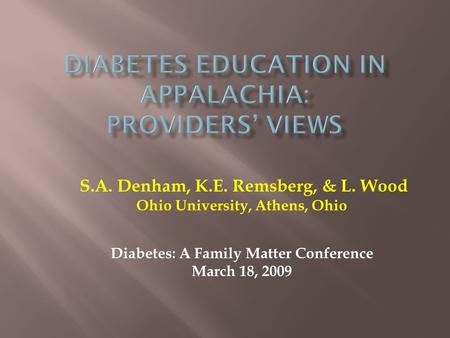 S.A. Denham, K.E. Remsberg, & L. Wood Ohio University, Athens, Ohio Diabetes: A Family Matter Conference March 18, 2009.