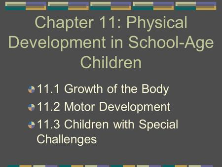 Chapter 11: Physical Development in School-Age Children 11.1 Growth of the Body 11.2 Motor Development 11.3 Children with Special Challenges.